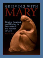 Grieving with Mary : Finding Comfort and Healing in Devotion to the Mother of God - Mary Doyle