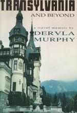 Transylvania and Beyond : A Travel Memoir - Dervla Murphy