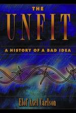 The Unfit : A History of a Bad Idea - Elof Axel Carlson