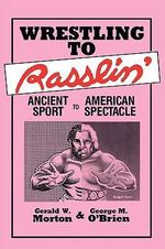 Wrestling to Rasslin' : Ancient Sport to American Spectacle - Gerald W. Morton