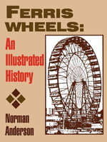 Ferris Wheels : An Illustrated History - Norman D. Anderson
