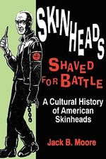 Skinheads Shaved for Battle : A Cultural History of American Skinheads - Jack B. Moore