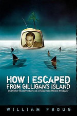 How I Escaped from Gilligan's Island : And Other Misadventures of a Hollywood Writer-producer - William Froug