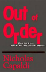 Out of Order : Affirmative Action and the Crisis of Doctrinaire Liberalism - Nicholas Capaldi