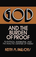God and the Burden of Proof : Platinga, Swinburne, and the Analytic Defense of Theism - Keith Parsons
