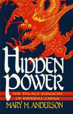 Hidden Power : The Palace Eunuchs of Imperial China - Mary M. Anderson