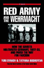 The Red Army and the Wehrmacht : How the Soviets Militarized Germany, 1922-33 and Paved the Way for Fascism - Yuri L. Djakov