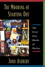 The Mooring of Starting Out : The First Five Books of Poetry - John Ashbery