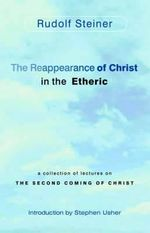 The Reappearance of Christ in the Etheric : A Collection of Lectures on the Second Coming of Christ - Rudolf Steiner