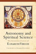Astronomy and Spiritual Science : The Astronomical Letters of Elizabeth Vreede - Elizabeth Vreede