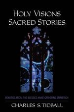 Holy Visions, Sacred Stories : Realities from the Blessed Anne Catherine Emmerich - Charles S. Tidball