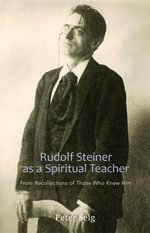 Rudolf Steiner as a Spiritual Teacher : From Recollections of Those Who Knew Him - Peter Selg