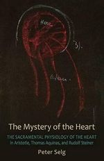 The Mystery of the Heart : Studies on the Sacramental Physiology of the Heart.  Aristotle | Thomas Aquinas | Rudolf Steiner - Peter Selg