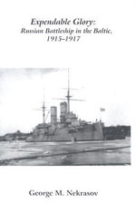 Expendable Glory : A Russian Battleship in the Baltic,1915-1917 - George Nekrasov