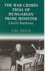 The War Crimes Trial of Hungarian Prime Minister Laszlo Bardossy : Chsp Hungarian Studies - Pal Pritz