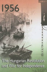 1956 : The Hungarian Revolution and War for Independence - Balazs Ablonczy