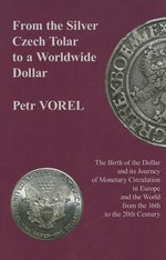 From the Silver Czech Tolar to a Worldwide Dollar : The Birth of the Dollar and Its Journey of Monetary Circulation in Europe and the World from the 16th to the 20th Century - Petr Vorel