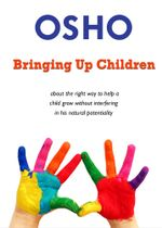 Bringing Up Children : about the right way to help a child grow without interfering in his natural potentiality - Osho