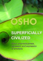 Superficially Civilized : about unconsciousness, repression and expression of emotions - Osho