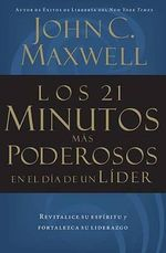 Los 21 Minutos Mas Poderosos En El Dia de Un Lider = The 21 Most Powerful Minutes in a Leader's Day - John C Maxwell