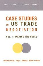 Case Studies on US Trade Negotiations : Making the Rules v. 1 - Charan Devereaux