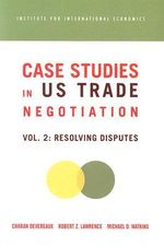 Case Studies on US Trade Negotiations : Resolving Disputes v. 2 - Charan Devereaux