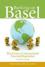 Banking on Basel : The Future of International Financial Regulation :  The Future of International Financial Regulation - Daniel K. Tarullo