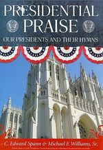 Presidential Praise : Our Presidents and Their Hymns - C.Edward Spann