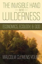 The Invisible Hand in the Wilderness : Economics, Ecology, and God - Malcolm Clemens Young