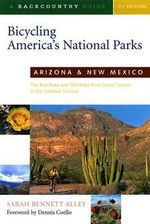 Bicycling America's National Parks : Arizona and New Mexico - The Best Road and Trail Rides from the Grand Canyon to Carlsbad Caverns - Sarah Bennett Alley