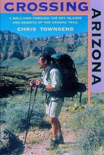 Crossing Arizona : A Solo Hike Through the Sky Islands and Deserts of the Arizona Trail - Chris Townsend