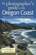 The Photographer's Guide to the Oregon Coast : Where to Find Perfect Shots and How to Take Them - David Middleton