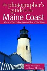 The Photographer's Guide to the Maine Coast : Where to Find Perfect Shots and How to Take Them - David Middleton