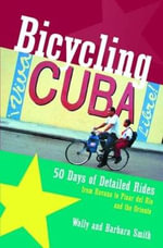 Bicycling Cuba : 50 Days of Detailed Ride Routes from Havana to Pinar Del Rio and the Oriente - Wally Smith