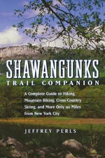 Shawangunks Trail Companion : A Complete Guide to Hiking, Mountain Biking, Cross-country Skiing and More, Only 90 Miles from New York City - Jeffrey Perls