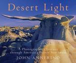 Desert Light : A Photographer's Journey Through America's Desert Southwest - John Annerino