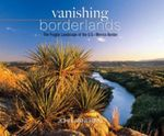Vanishing Borderlands : The Fragile Landscapes of the U.S. - Mexico Border - John Annerino
