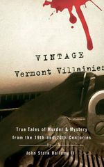 Vintage Vermont Villainies : True Tales of Murder and Mystery from the 19th and 20th Centuries - John Stark Bellamy