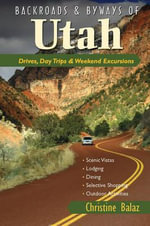 Backroads & Byways of Utah : Drives, Day Trips & Weekend Excursions - Karen Balaz