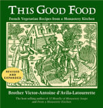 This Good Food : Vegetarian Recipies from a Monastery Kitchen - Victor-Antoine D'Avila-Latourr