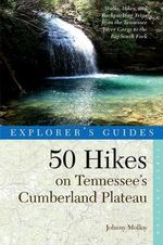 Explorer's Guide 50 Hikes on Tennessee's Cumberland Plateau : Walks, Hikes, and Backpacks from the Tennessee River Gorge to the Big South Fork and Throughout the Cumberlands - Johnny Molloy