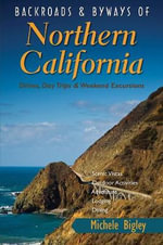 Backroads and Byways of Northern California - Drives, Day Trips and Weekend Excursions : Drives, Day Trips and Weekend Excursions - Michele Bigley