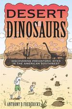 Desert Dinosaurs : Discovering Prehistoric Sites in the American Southwest - Anthony D. Fredericks