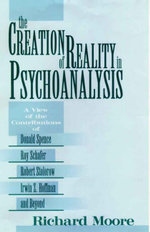 The Creation of Reality in Psychoanalysis : A View of the Contributions of Donald Spence - Richard Moore
