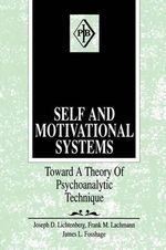 Self and Motivational Systems: Towards a Theory of Psychoanalytic Technique :  Towards a Theory of Psychoanalytic Technique - Joseph D. Lichtenberg
