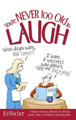 You're Never Too Old to Laugh : A Laugh-out-loud Collection of Cartoons, Quotes, Jokes and Trivia on Growing Older - Ed Fischer