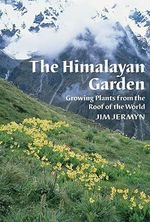 The Himalayan Garden : Growing Plants from the Roof of the World - Jim Jermyn