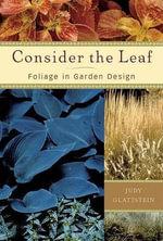 Consider the Leaf : Foliage in Garden Design - Judy Glattstein