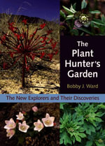 The Plant Hunter's Garden : The New Explorers and Their Discoveries - Bobby J. Ward