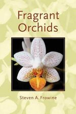 Fragrant Orchids : A Guide to Selecting, Growing, and Enjoying - Steven A. Frowine